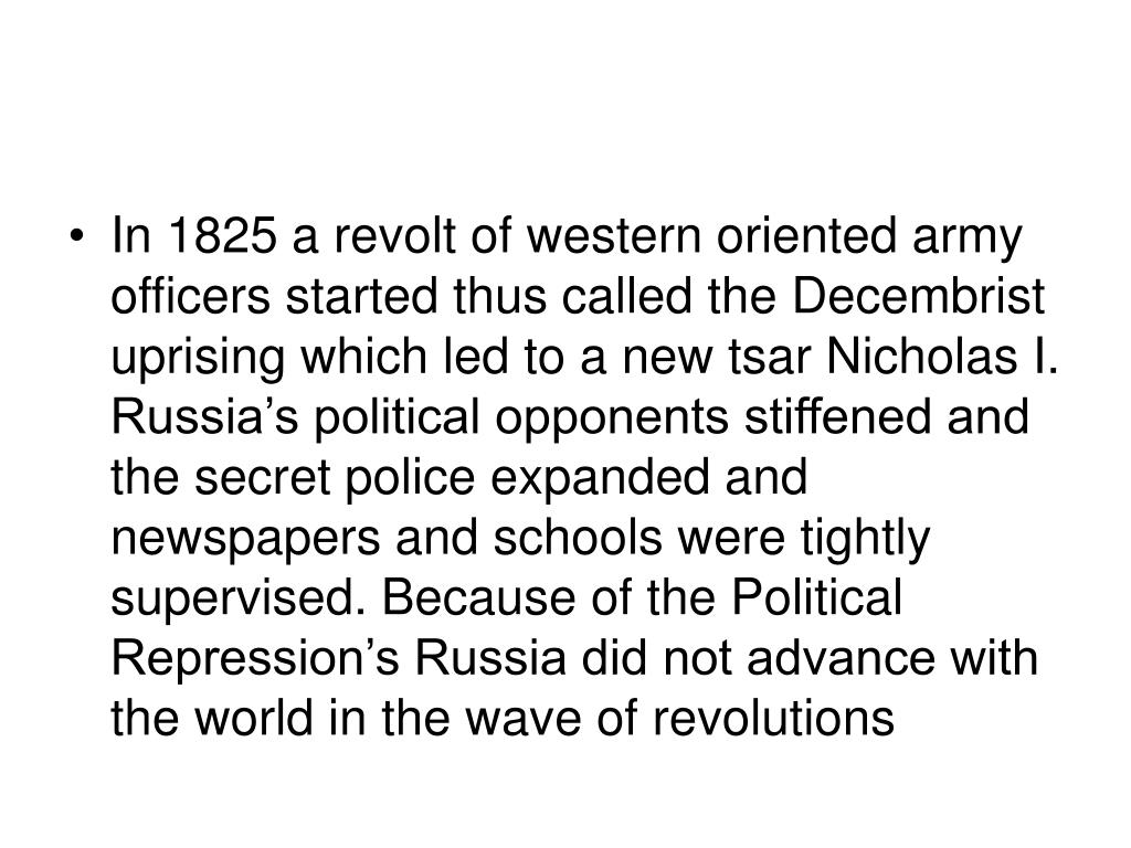 In 1825 a revolt of western oriented army officers started thus called the Decembrist uprising which led to a new tsar Nicholas I.  Russia's political opponents stiffened and the secret police expanded and newspapers and schools were tightly supervised. Because of the Political Repression's Russia did not advance with the world in the wave of revolutions