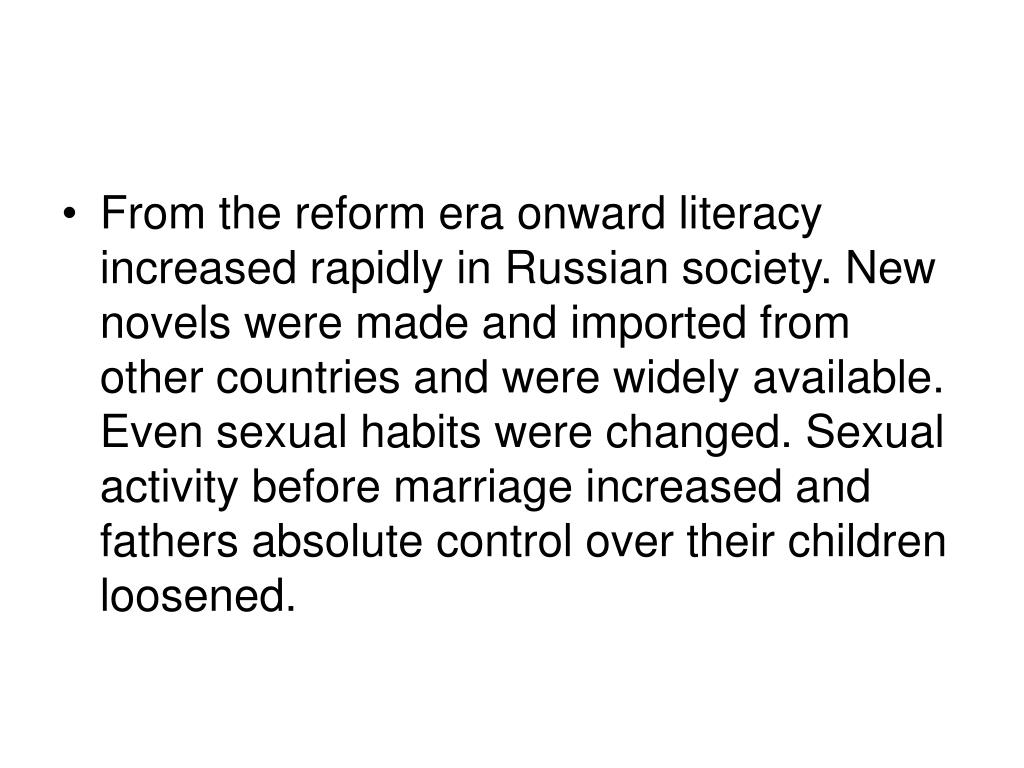 From the reform era onward literacy increased rapidly in Russian society. New novels were made and imported from other countries and were widely available. Even sexual habits were changed. Sexual activity before marriage increased and fathers absolute control over their children loosened.