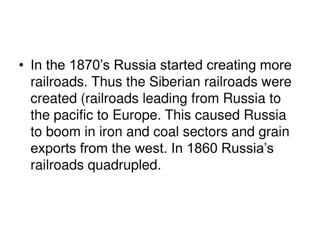 In the 1870's Russia started creating more railroads. Thus the Siberian railroads were created (railroads leading from Russia to the pacific to Europe. This caused Russia to boom in iron and coal sectors and grain exports from the west. In 1860 Russia's railroads quadrupled.