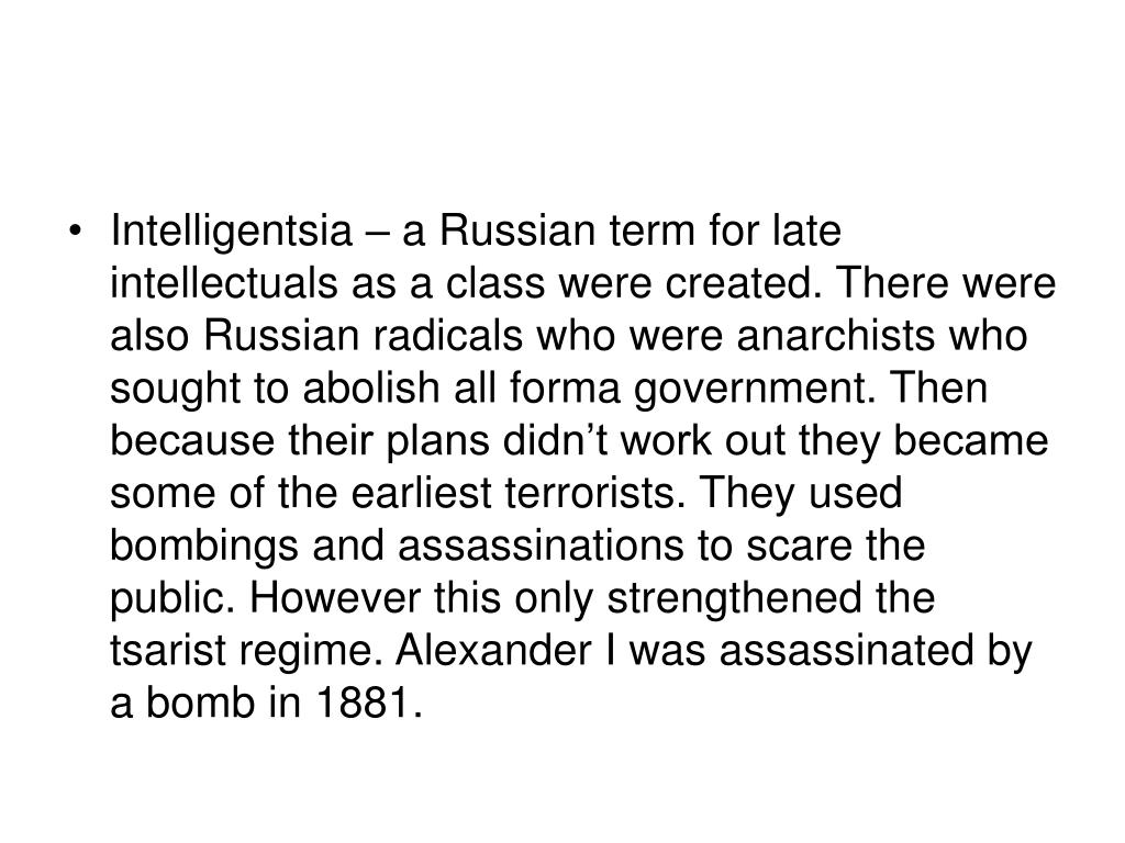 Intelligentsia – a Russian term for late intellectuals as a class were created. There were also Russian radicals who were anarchists who sought to abolish all forma government. Then because their plans didn't work out they became some of the earliest terrorists. They used bombings and assassinations to scare the public. However this only strengthened the tsarist regime. Alexander I was assassinated by a bomb in 1881.