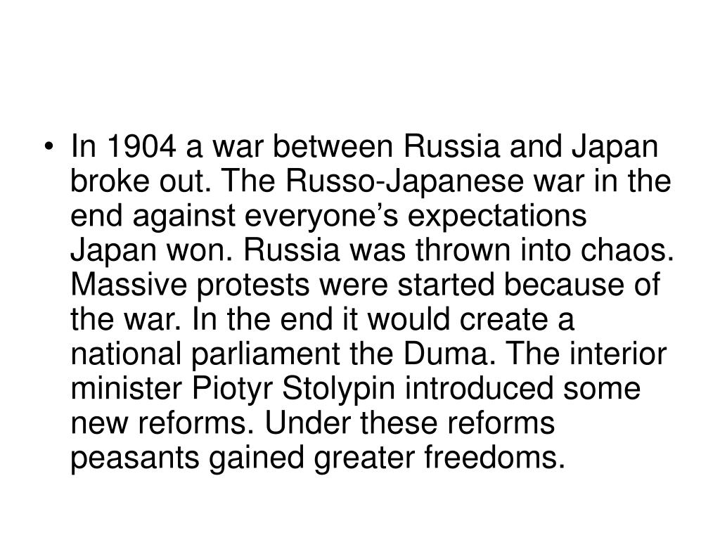 In 1904 a war between Russia and Japan broke out. The Russo-Japanese war in the end against everyone's expectations Japan won. Russia was thrown into chaos. Massive protests were started because of the war. In the end it would create a national parliament the Duma. The interior minister Piotyr Stolypin introduced some new reforms. Under these reforms peasants gained greater freedoms.