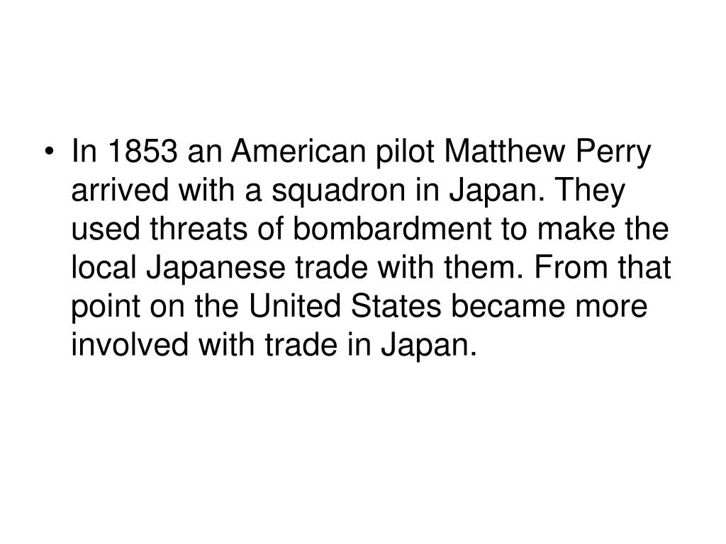 In 1853 an American pilot Matthew Perry arrived with a squadron in Japan. They used threats of bombardment to make the local Japanese trade with them. From that point on the United States became more involved with trade in Japan.