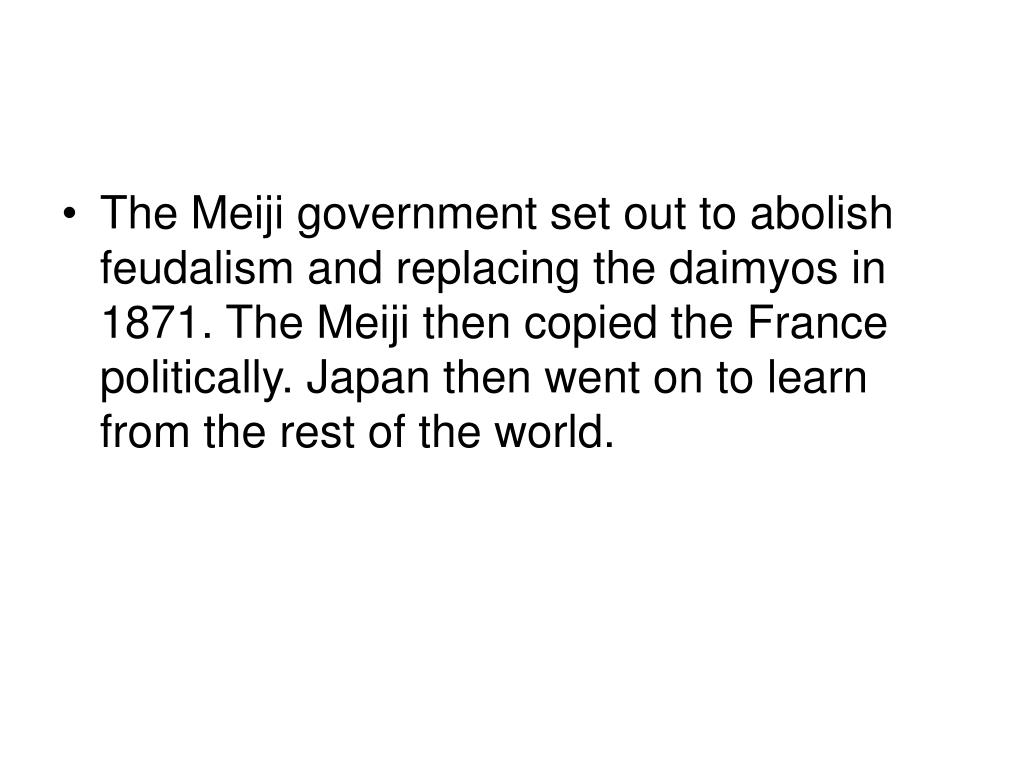 The Meiji government set out to abolish feudalism and replacing the daimyos in 1871. The Meiji then copied the France politically. Japan then went on to learn from the rest of the world.
