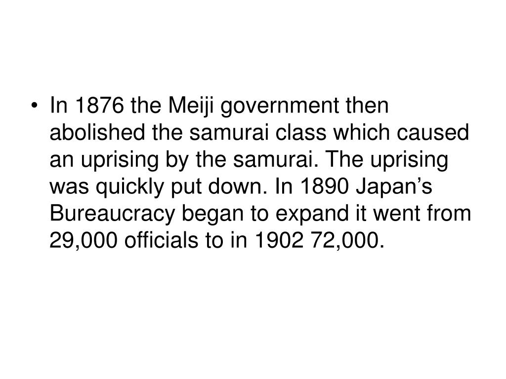 In 1876 the Meiji government then abolished the samurai class which caused an uprising by the samurai. The uprising was quickly put down. In 1890 Japan's Bureaucracy began to expand it went from 29,000 officials to in 1902 72,000.