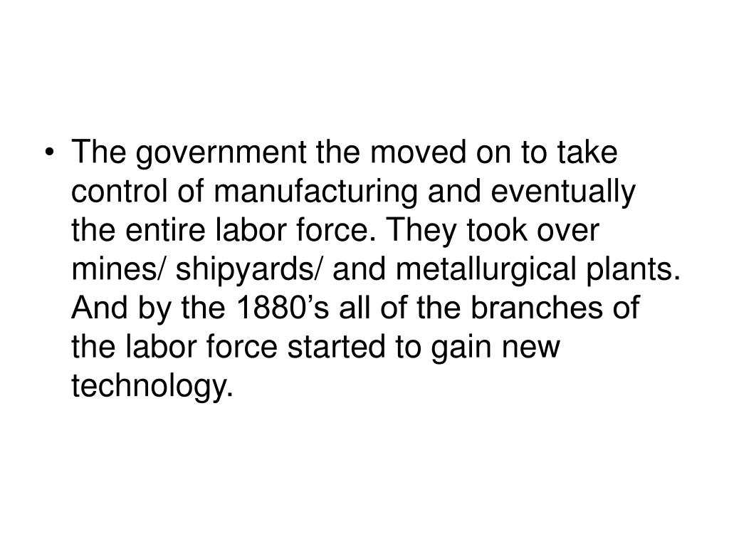 The government the moved on to take control of manufacturing and eventually the entire labor force. They took over mines/ shipyards/ and metallurgical plants. And by the 1880's all of the branches of the labor force started to gain new technology.