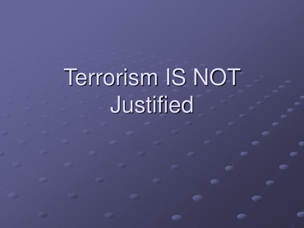 Terrorism IS NOT Justified