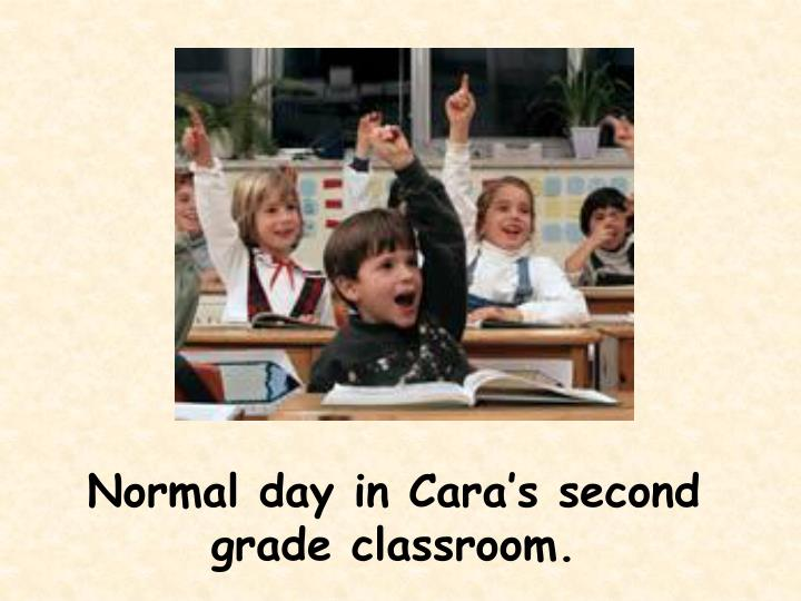 Normal day in Cara's second grade classroom.