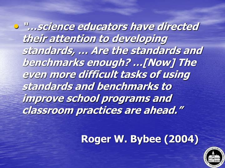 """""""…science educators have directed their attention to developing standards, … Are the standards and benchmarks enough? …[Now] The even more difficult tasks of using standards and benchmarks to improve school programs and classroom practices are ahead."""""""
