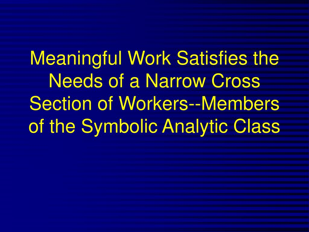 Meaningful Work Satisfies the Needs of a Narrow Cross Section of Workers--Members of the Symbolic Analytic Class