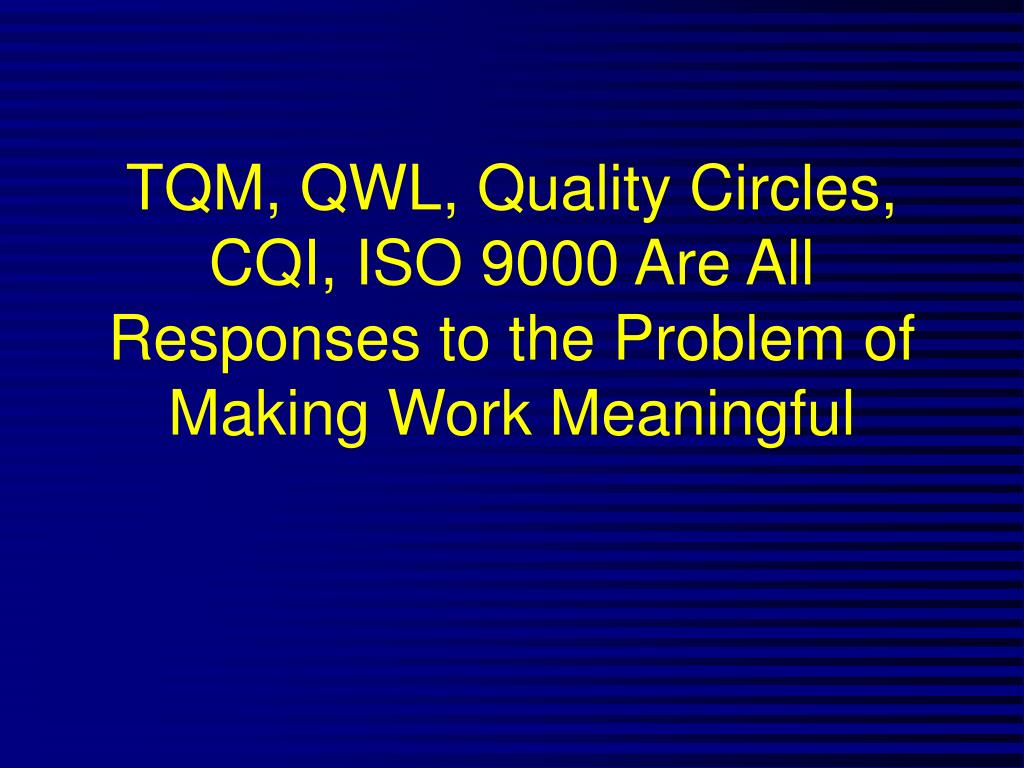 TQM, QWL, Quality Circles, CQI, ISO 9000 Are All Responses to the Problem of Making Work Meaningful