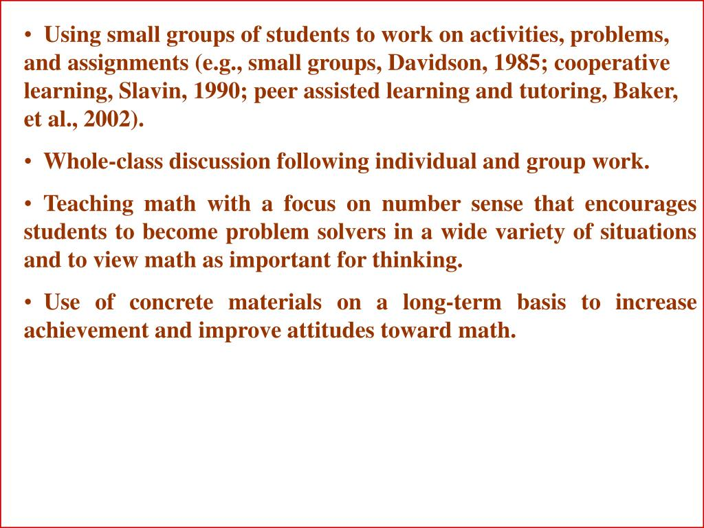 Using small groups of students to work on activities, problems, and assignments (e.g., small groups, Davidson, 1985; cooperative learning, Slavin, 1990; peer assisted learning and tutoring, Baker, et al., 2002).