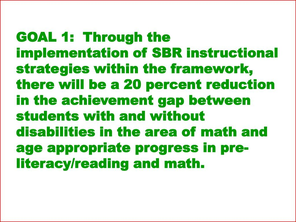 GOAL 1:  Through the implementation of SBR instructional strategies within the framework, there will be a 20 percent reduction in the achievement gap between students with and without disabilities in the area of math and age appropriate progress in pre-literacy/reading and math.