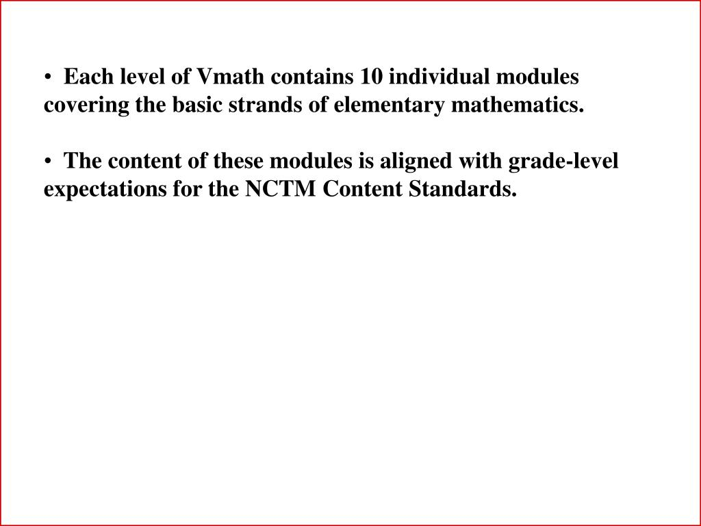 Each level of Vmath contains 10 individual modules covering the basic strands of elementary mathematics.