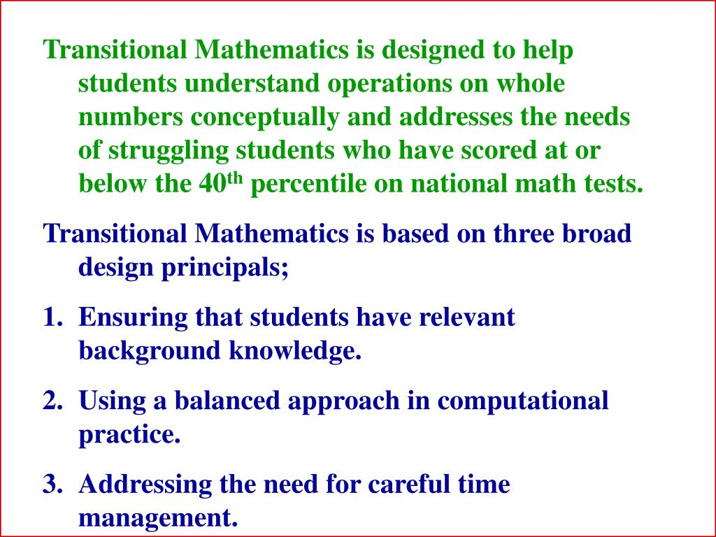 Transitional Mathematics is designed to help students understand operations on whole numbers conceptually and addresses the needs of struggling students who have scored at or below the 40