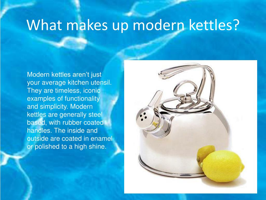 What makes up modern kettles?