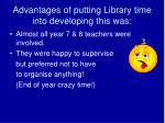 advantages of putting library time into developing this was