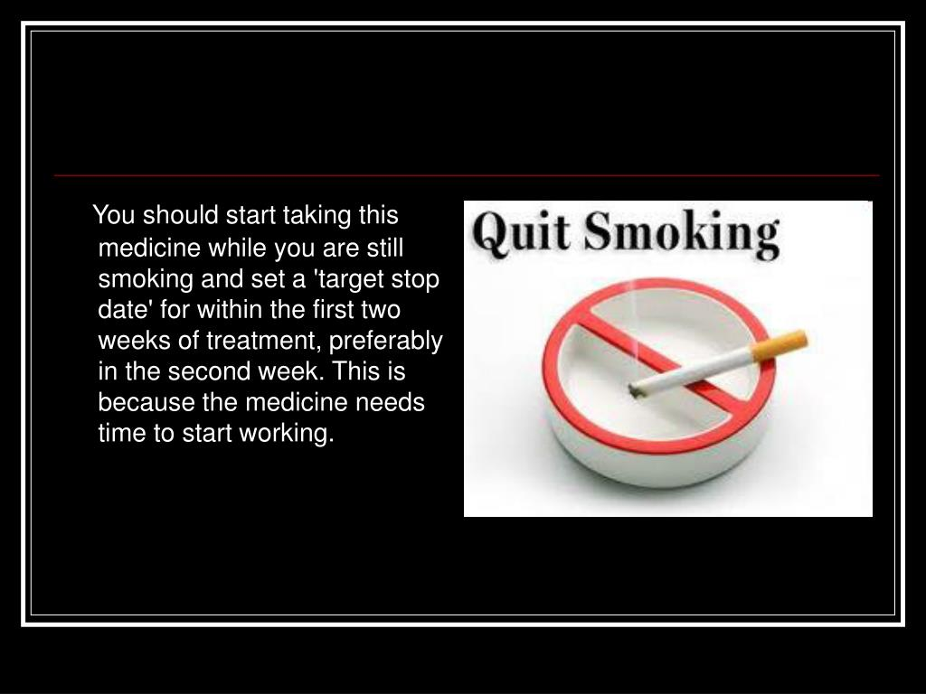 You should start taking this medicine while you are still smoking and set a 'target stop date' for within the first two weeks of treatment, preferably in the second week. This is because the medicine needs time to start working.