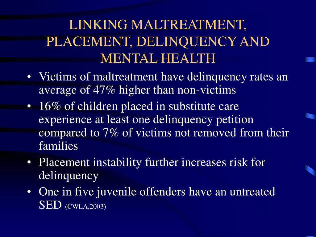 LINKING MALTREATMENT, PLACEMENT, DELINQUENCY AND MENTAL HEALTH