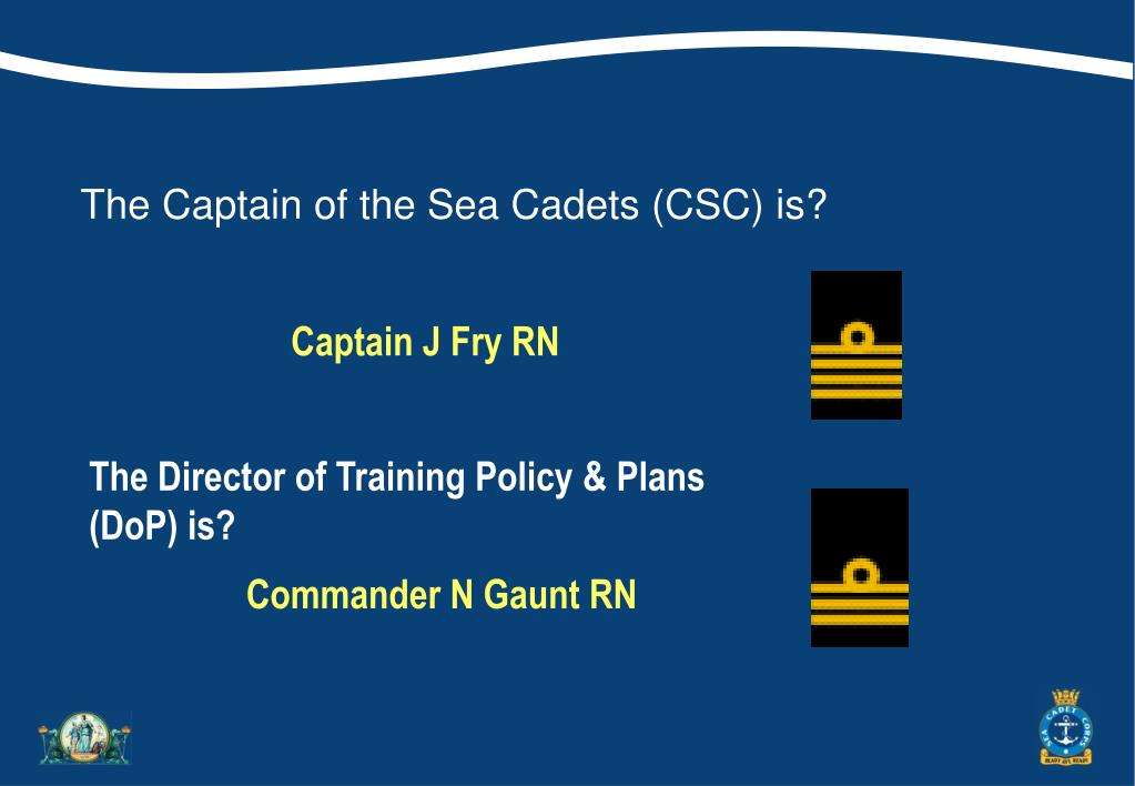 The Captain of the Sea Cadets (CSC) is?