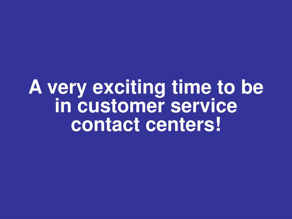 A very exciting time to be in customer service contact centers!