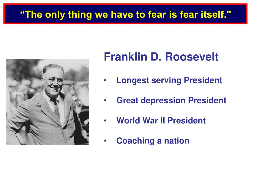 """The only thing we have to fear is fear itself."""