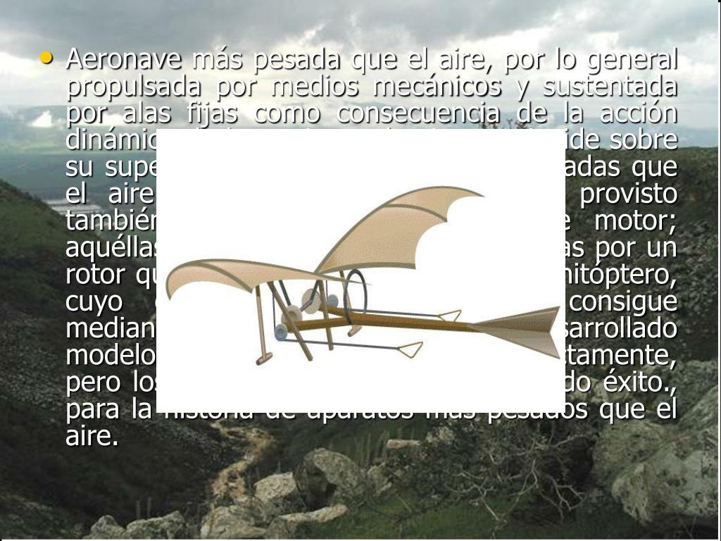 Aeronavemáspesada que el aire, por lo general propulsada por medios mecánicos y sustentada por alas fijas como consecuencia de la acción dinámica de la corriente de aire que incide sobre su superficie. Otras aeronaves más pesadas que el aire son: el planeador o velero, provisto también de alas fijas y carente de motor; aquéllas en las que se sustituyen las alas por un rotor que gira en el eje vertical, y el ornitóptero, cuyo empuje y sustentación se consigue mediante alas batientes. Se han desarrollado modelos de juguete que vuelan perfectamente, pero los de mayor tamaño no han tenido éxito., para la historia de aparatos más pesados que el aire.