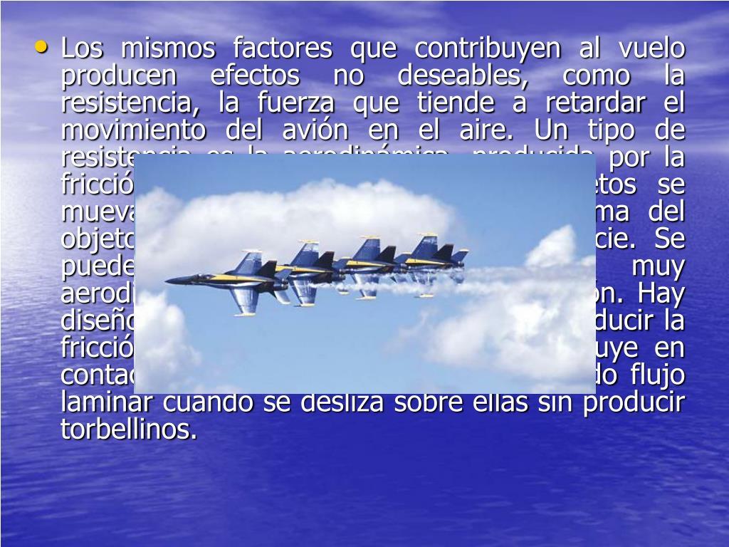 Losmismosfactoresque contribuyen al vuelo producen efectos no deseables, como la resistencia, la fuerza que tiende a retardar el movimiento del avión en el aire. Un tipo de resistencia es la aerodinámica, producida por la fricción que se opone a que los objetos se muevan en el aire. Depende de la forma del objeto y de la rugosidad de su superficie. Se puede reducir mediante perfiles muy aerodinámicos del fuselaje y alas del avión. Hay diseños que incorporan elementos para reducir la fricción, consiguiendo que el aire que fluye en contacto con las alas mantenga el llamado flujo laminar cuando se desliza sobre ellas sin producir torbellinos.