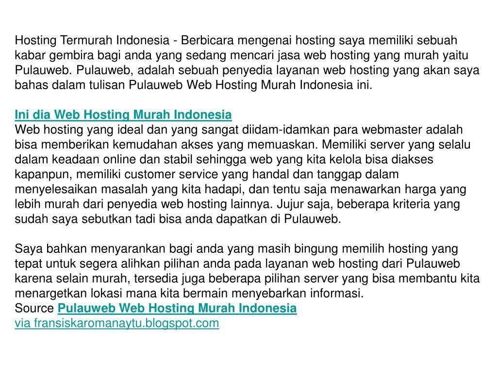 Hosting Termurah Indonesia - Berbicara mengenai hosting saya memiliki sebuah kabar gembira bagi anda yang sedang mencari jasa web hosting yang murah yaitu Pulauweb. Pulauweb, adalah sebuah penyedia layanan web hosting yang akan saya bahas dalam tulisan Pulauweb Web Hosting Murah Indonesia ini.