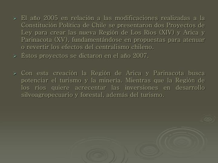 El año 2005 en relación a las modificaciones realizadas a la Constitución Política de Chile se presentaron dos Proyectos de Ley para crear las nueva Región de Los Ríos (XIV) y Arica y Parinacota (XV), fundamentándose en propuestas para atenuar o revertir los efectos del centralismo chileno.