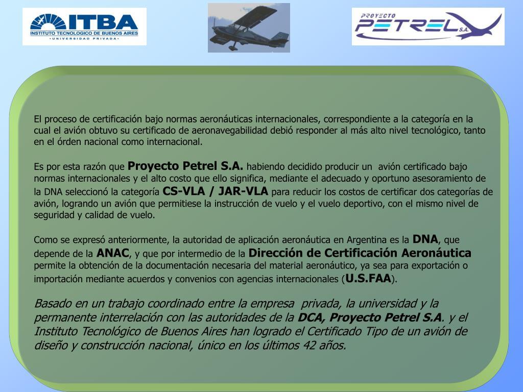 El proceso de certificación bajo normas aeronáuticas internacionales, correspondiente a la categoría en la cual el avión obtuvo su certificado de aeronavegabilidad debió responder al más alto nivel tecnológico, tanto en el órden nacional como internacional.