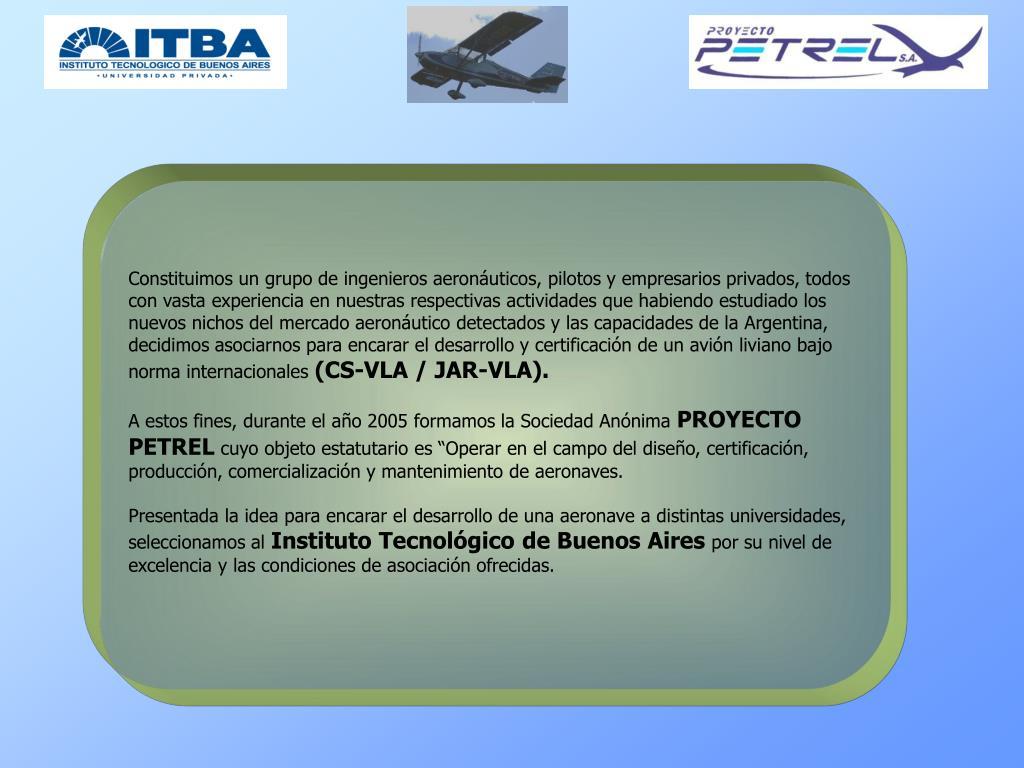 Constituimos un grupo de ingenieros aeronáuticos, pilotos y empresarios privados, todos con vasta experiencia en nuestras respectivas actividades que habiendo estudiado los nuevos nichos del mercado aeronáutico detectados y las capacidades de la Argentina,  decidimos asociarnos para encarar el desarrollo y certificación de un avión liviano bajo norma internacionales