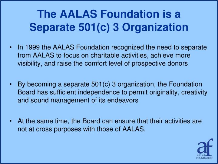 The aalas foundation is a separate 501 c 3 organization