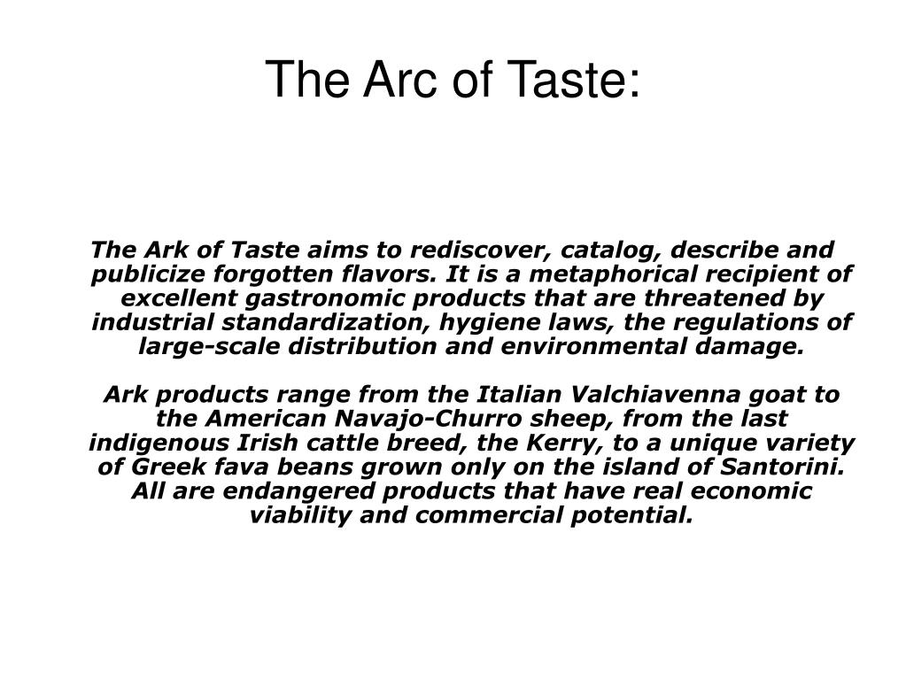 The Ark of Taste aims to rediscover, catalog, describe and publicize forgotten flavors. It is a metaphorical recipient of excellent gastronomic products that are threatened by industrial standardization, hygiene laws, the regulations of large-scale distribution and environmental damage.