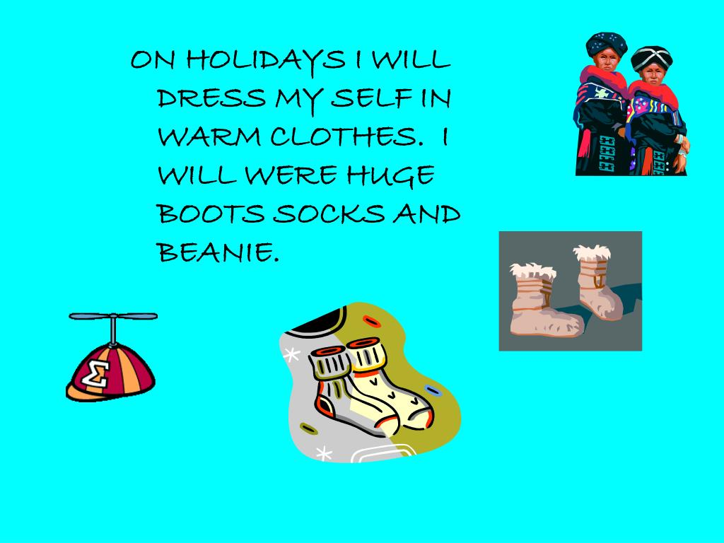 ON HOLIDAYS I WILL DRESS MY SELF IN WARM CLOTHES.  I WILL WERE HUGE BOOTS SOCKS AND BEANIE.