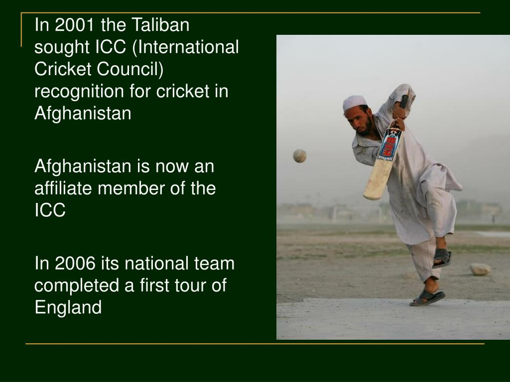 In 2001 the Taliban sought ICC (International Cricket Council) recognition for cricket in Afghanistan