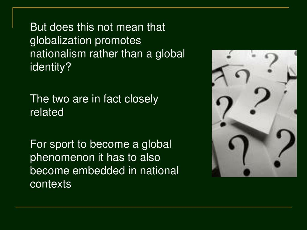But does this not mean that globalization promotes  nationalism rather than a global identity?