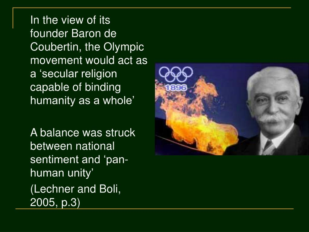In the view of its founder Baron de Coubertin, the Olympic movement would act as a 'secular religion capable of binding humanity as a whole'