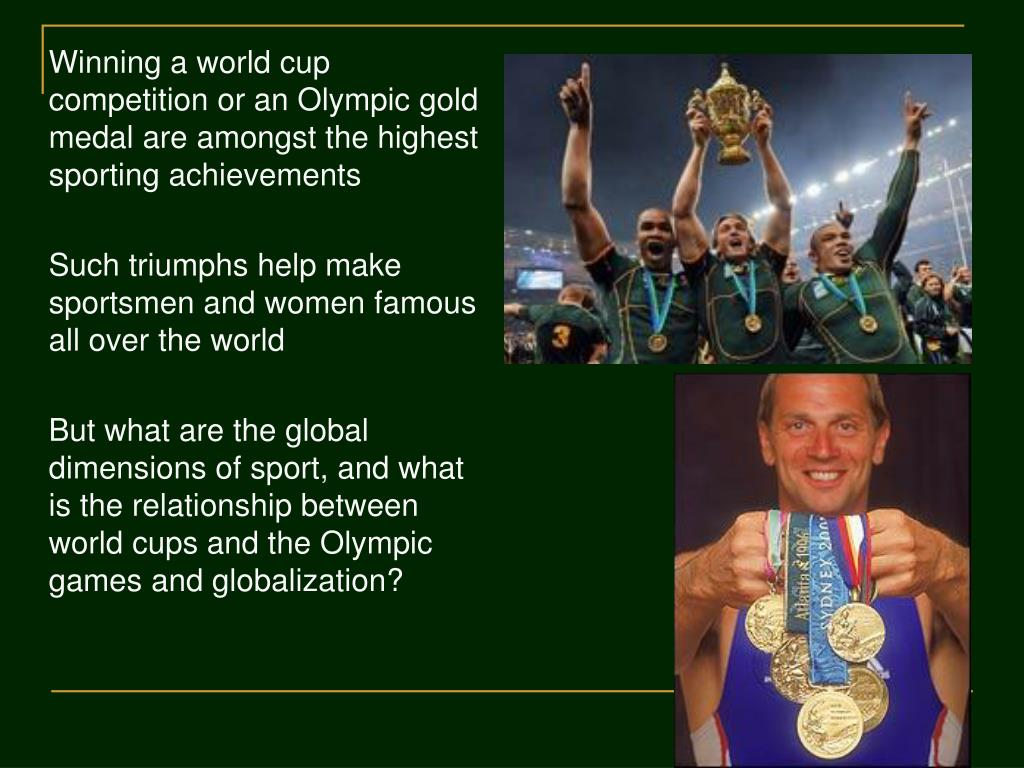Winning a world cup competition or an Olympic gold medal are amongst the highest sporting achievements