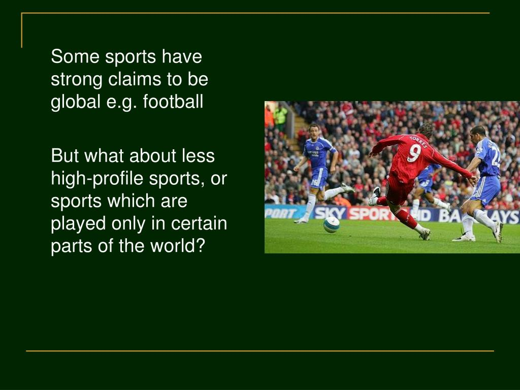 Some sports have strong claims to be global e.g. football