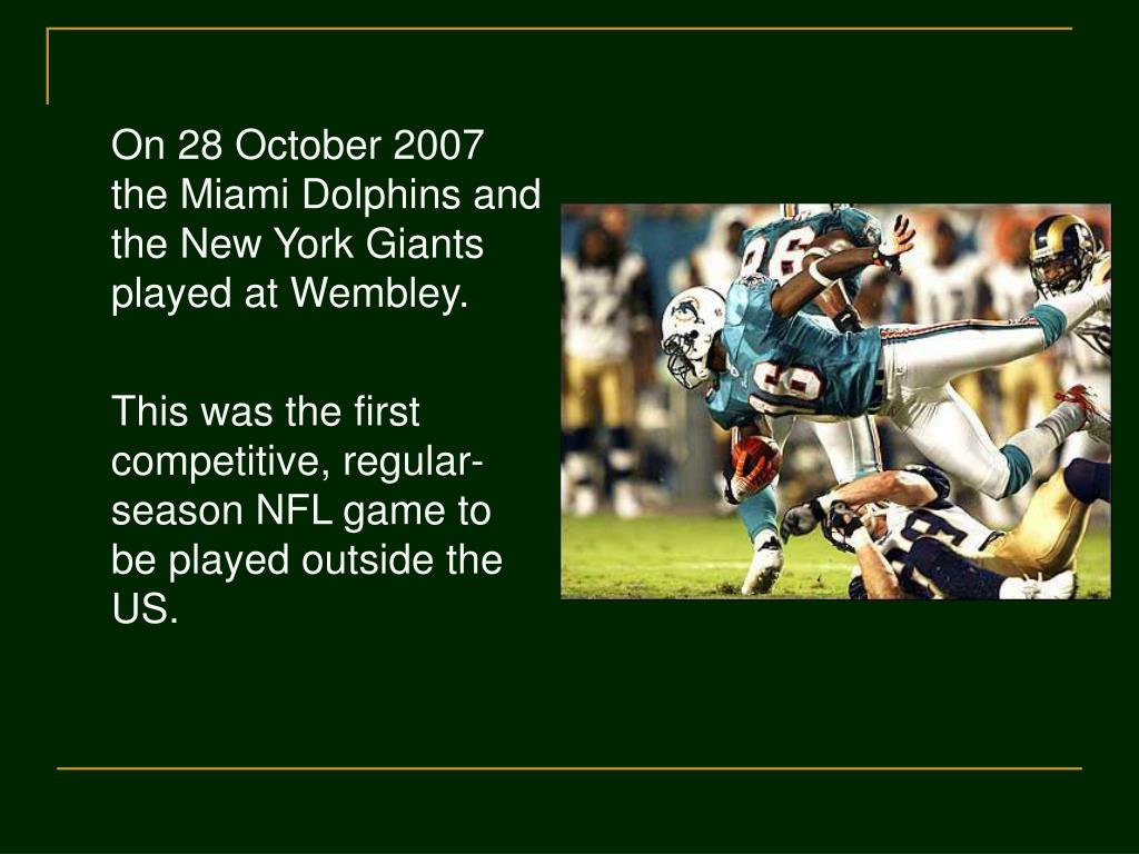On 28 October 2007 the Miami Dolphins and the New York Giants played at Wembley.