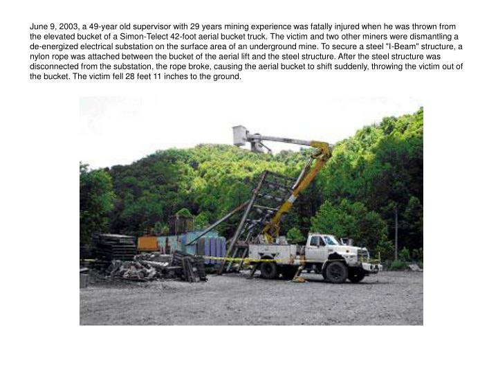 """June 9, 2003, a 49-year old supervisor with 29 years mining experience was fatally injured when he was thrown from the elevated bucket of a Simon-Telect 42-foot aerial bucket truck. The victim and two other miners were dismantling a de-energized electrical substation on the surface area of an underground mine. To secure a steel """"I-Beam"""" structure, a nylon rope was attached between the bucket of the aerial lift and the steel structure. After the steel structure was disconnected from the substation, the rope broke, causing the aerial bucket to shift suddenly, throwing the victim out of the bucket. The victim fell 28 feet 11 inches to the ground."""