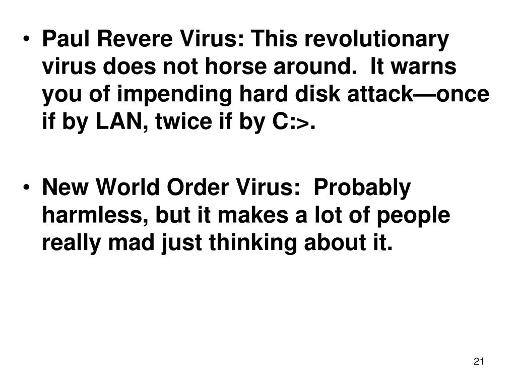 Paul Revere Virus: This revolutionary virus does not horse around.  It warns you of impending hard disk attack—once if by LAN, twice if by C:>.