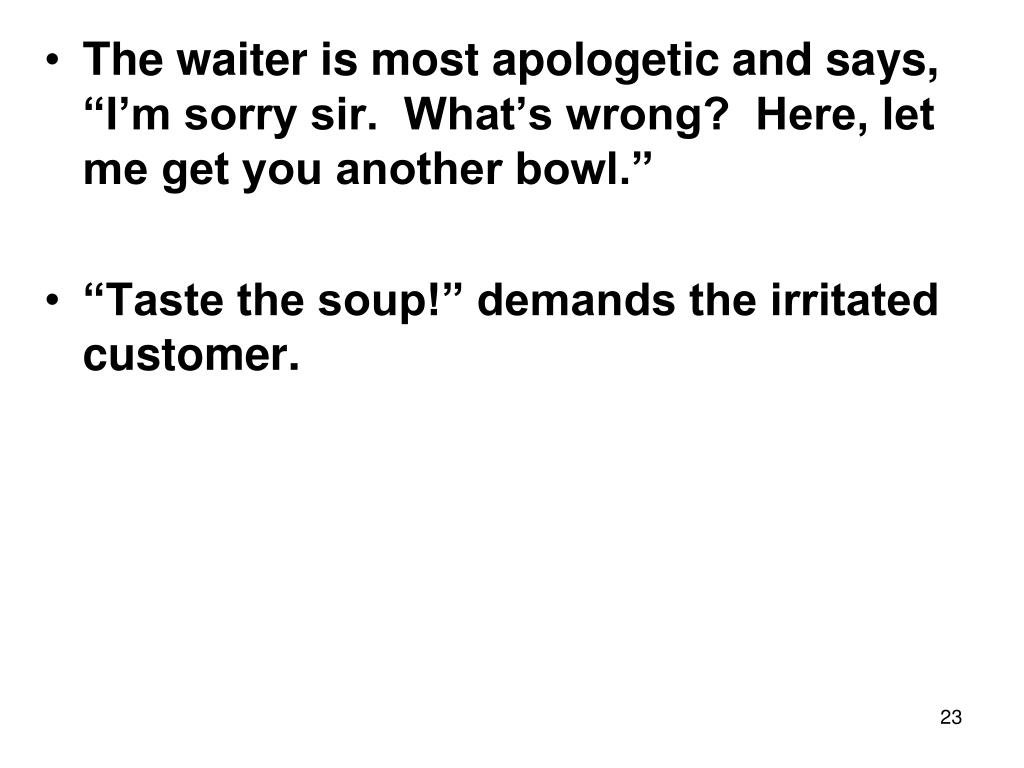 """The waiter is most apologetic and says, """"I'm sorry sir.  What's wrong?  Here, let me get you another bowl."""""""
