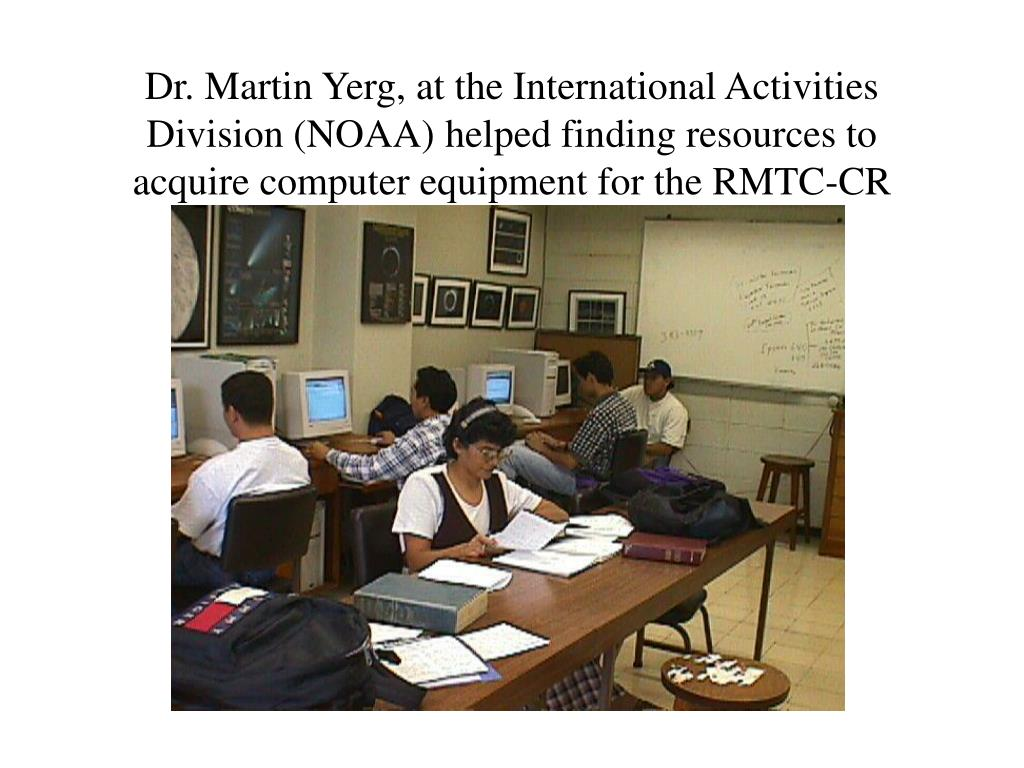 Dr. Martin Yerg, at the International Activities  Division (NOAA) helped finding resources to acquire computer equipment for the RMTC-CR