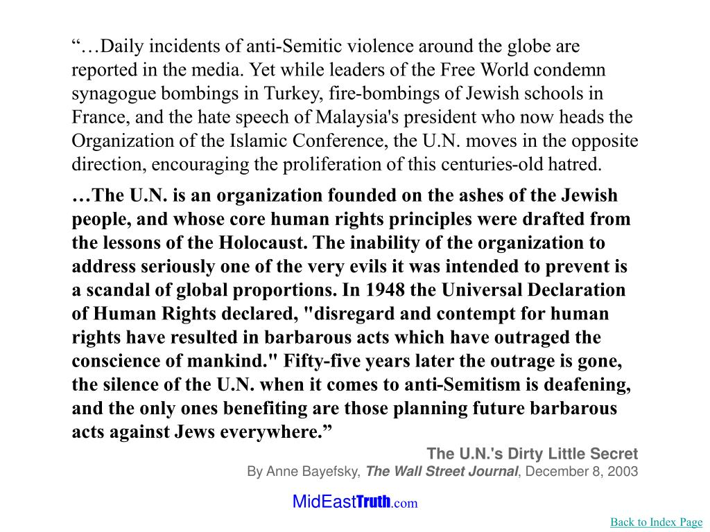 """""""…Daily incidents of anti-Semitic violence around the globe are reported in the media. Yet while leaders of the Free World condemn synagogue bombings in Turkey, fire-bombings of Jewish schools in France, and the hate speech of Malaysia's president who now heads the Organization of the Islamic Conference, the U.N. moves in the opposite direction, encouraging the proliferation of this centuries-old hatred."""