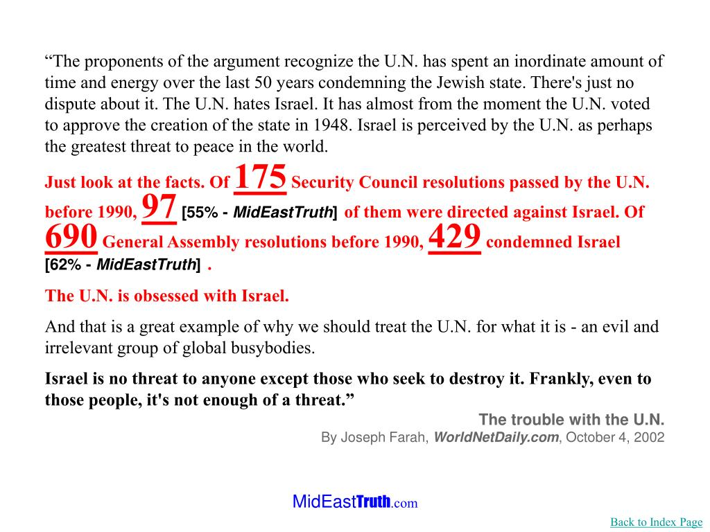 """""""The proponents of the argument recognize the U.N. has spent an inordinate amount of time and energy over the last 50 years condemning the Jewish state. There's just no dispute about it. The U.N. hates Israel. It has almost from the moment the U.N. voted to approve the creation of the state in 1948. Israel is perceived by the U.N. as perhaps the greatest threat to peace in the world."""