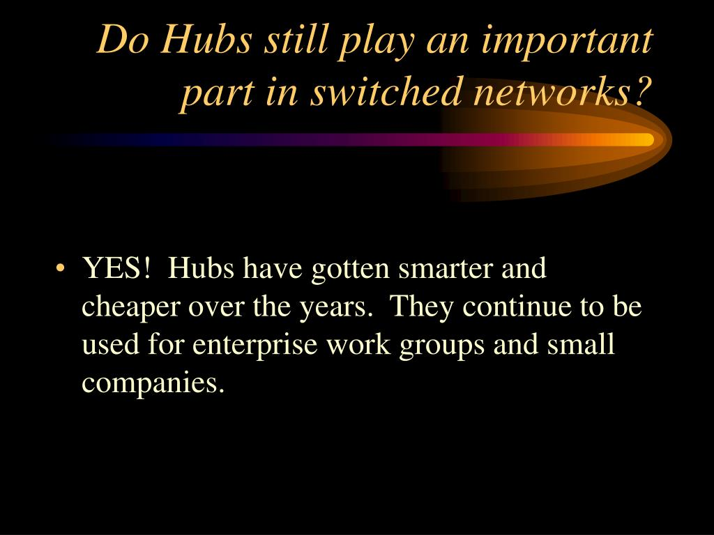 Do Hubs still play an important part in switched networks?