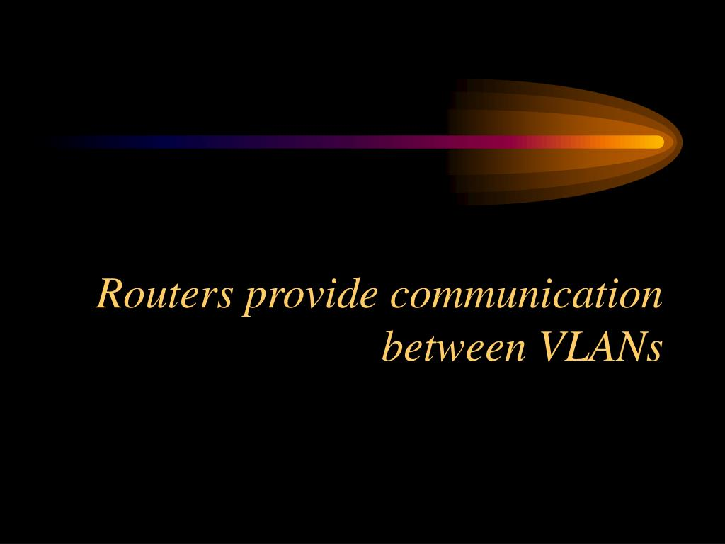 Routers provide communication between VLANs