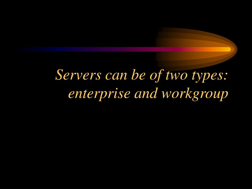 Servers can be of two types: enterprise and workgroup