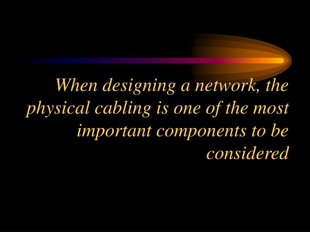 When designing a network, the physical cabling is one of the most important components to be considered